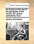 An Essay on the Use of the Ganglions of the Nerves. by James Johnstone, M.D.