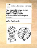 The Case of the Late James Keil, Dr. of Physick, Represented by John Rushworth of Northampton, Surgeon. ...