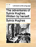 The Adventures of Sylvia Hughes. Written by Herself.