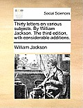 Thirty Letters on Various Subjects. by William Jackson. the Third Edition, with Considerable Additions.