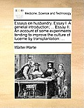 Essays on Husbandry. Essay I. a General Introduction; ... Essay II. an Account of Some Experiments Tending to Improve the Culture of Lucerne by Transp