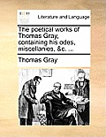 The Poetical Works of Thomas Gray, Containing His Odes, Miscellanies, &C. ...