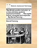 The British Youth's Instructor: Or, a New and Easy Guide to Practical Arithmetic. ... the Eighth Edition, Corrected and Improved, ... by Daniel Fennin