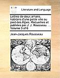 Lettres de Deux Amans, Habitans D'Une Petite Ville Au Pied Des Alpes. Recueillies Et Publies Par J. J. Rousseau. ... Volume 3 of 6