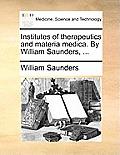 Institutes of Therapeutics and Materia Medica. by William Saunders, ...