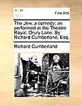 The Jew, a Comedy; As Performed at the Theatre Royal, Drury Lane. by Richard Cumberland, Esq.