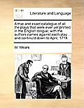 A True and Exact Catalogue of All the Plays That Were Ever Yet Printed in the English Tongue; With the Authors Names Against Each Play ... and Continu