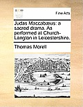 Judas Maccab?us: A Sacred Drama. as Performed at Church-Langton in Leicestershire.