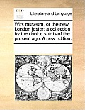 Wits Museum, or the New London Jester; A Collection by the Choice Spirits of the Present Age. a New Edition.