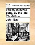 Fables. in in Two Parts. by the Late Mr. Gay. ...