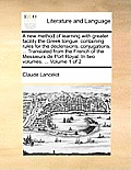 A New Method of Learning with Greater Facility the Greek Tongue: Containing Rules for the Declensions, Conjugations, ... Translated from the French of
