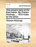 The Present State of the East Indies. by Warren Hastings, ... with Notes by the Editor.