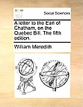 A Letter to the Earl of Chatham, on the Quebec Bill. the Fifth Edition.