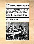 Lettres Sur L'Origine Des Sciences, Et Sur Celle Des Peuples de L'Asie, Addresses M. de Voltaire Par M. Bailly, & Prcdes de Quelques Lettres de M. de