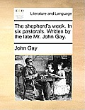 The Shepherd's Week. in Six Pastorals. Written by the Late Mr. John Gay.