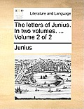 The Letters of Junius. in Two Volumes. ... Volume 2 of 2