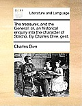 The Treasurer, and the General: Or, an Historical Enquiry Into the Character of Stilicho. by Charles Dive, Gent.
