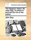 The Beggar's Opera. by John Gay. to Which Is Prefixed the Life of the Author.
