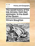 The Secret History of the Late Ministry; From Their Admission, to the Death of the Queen. ...