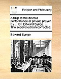 A Help to the Devout Performance of Private Prayer. by ... Dr. Edward Synge, ... the Second Edition Corrected.