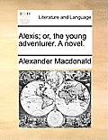 Alexis; Or, the Young Adventurer. a Novel.
