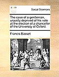 The Case of a Gentleman, Unjustly Deprived of His Vote at the Election of a Chancellor of the University of Oxford.