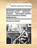 Dissertatio Medica Inauguralis, de Auditu; Quam, ... Pro Gradu Doctoris, ... Eruditorum Examini Subjicit Gulielmus Welch, Barbadensis; ...