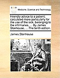 Friendly Advice to a Patient; Calculated More Particularly for the Use of the Sick, Belonging to the Infirmaries, ... by James Stonhouse, ... the Tent