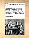 An Account of the Method of Obtaining a Perfect or Radical Cure of the Hydrocele, or Watry Rupture, by Means of a Seton. by Percival Pott, ... the Thi