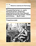 The Good Samaritan; Or, Useful Family Physician: Containing Observations on the Most Frequent Diseases of Men and Women, Infants and Children; ... by