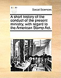 A Short History of the Conduct of the Present Ministry, with Regard to the American Stamp Act.
