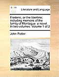 Frederic, or the Libertine; Including Memoirs of the Family of Montague: A Novel. in Two Volumes. Volume 1 of 2
