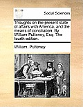 Thoughts on the Present State of Affairs with America, and the Means of Conciliation. by William Pulteney, Esq. the Fourth Edition.