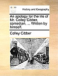 An Apology for the Life of Mr. Colley Cibber, Comedian, ... Written by Himself.