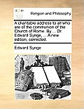 A Charitable Address to All Who Are of the Communion of the Church of Rome. by ... Dr. Edward Synge, ... a New Edition, Corrected.