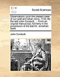Observations Upon the Present State of Our Gold and Silver Coins, 1730. by the Late John Conduitt, ... from an Original Manuscript, Formerly in the Po