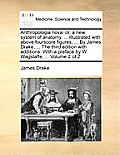 Anthropologia Nova: Or, a New System of Anatomy. ... Illustrated with Above Fourscore Figures, ... by James Drake, ... the Third Edition w