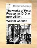 The Works of Peter Porcupine, D.D. a New Edition.