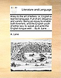 A Key to the Art of Letters: Or, English a Learned Language. Full of Art, Elegancy and Variety. Being an Essay to Enable Both Foreiners, and the En