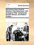 Decisions of the Court of Session, from November 1787 to August 1788. Collected by William Steuart, and Robert Craigie, ...