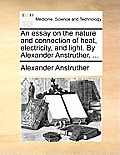 An Essay on the Nature and Connection of Heat, Electricity, and Light. by Alexander Anstruther, ...