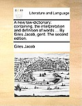 A New Law-Dictionary: Containing, the Interpretation and Definition of Words ... by Giles Jacob, Gent. the Second Edition.