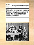 A Sunday Ramble; Or, Modern Sabbath-Day Journey; In and about the Cities of London and Westminster. ...