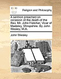 A Sermon Preached on Occasion of the Death of the REV. Mr. John Fletcher, Vicar of Madeley, Shropshire. by John Wesley, M.A.