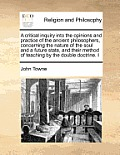 A Critical Inquiry Into the Opinions and Practice of the Ancient Philosophers, Concerning the Nature of the Soul and a Future State, and Their Method