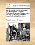 Vita B. Augusti Hermanni Franckii, S.S. Theologiae in Academia Fridericiana Nuper Professoris Eximii; NEC Non V.D.M Apud Glaucham, Prope Hallam Magdeb