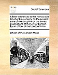 A Letter Addressed to the Honourable Court of Lieutenancy on the Present State of the Discipline of the Armed Associations of the City of London. by a
