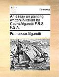 An Essay on Painting Written in Italian by Count Algarotti F.R.S. F.S.A.
