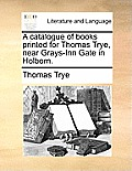 A Catalogue of Books Printed for Thomas Trye, Near Grays-Inn Gate in Holborn.