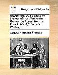 Nicodemus: Or, a Treatise on the Fear of Man. Written in German by August Herman Franck. Abridg'd by John Wesley, ...